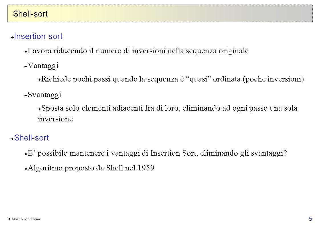 6 © Alberto Montresor Shell-sort Idea Invece di considerare elementi a distanza 1, considera elementi a distanza...