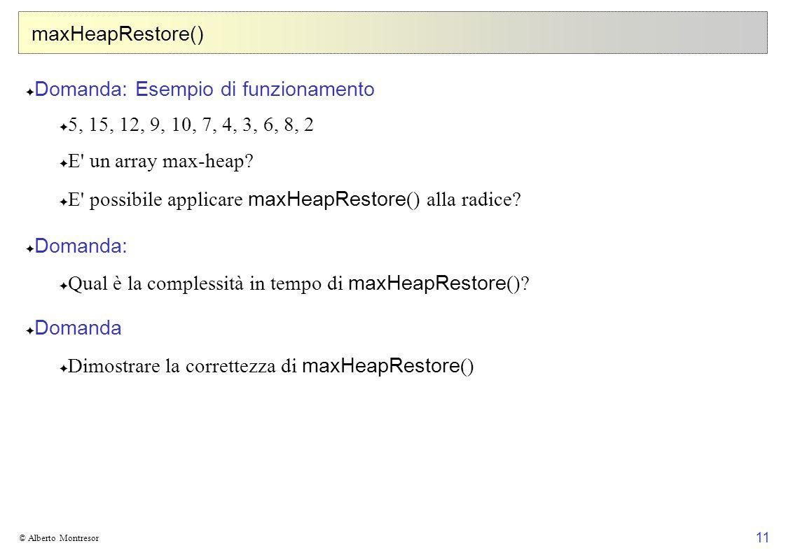 11 © Alberto Montresor maxHeapRestore() Domanda: Esempio di funzionamento 5, 15, 12, 9, 10, 7, 4, 3, 6, 8, 2 E' un array max-heap? E' possibile applic