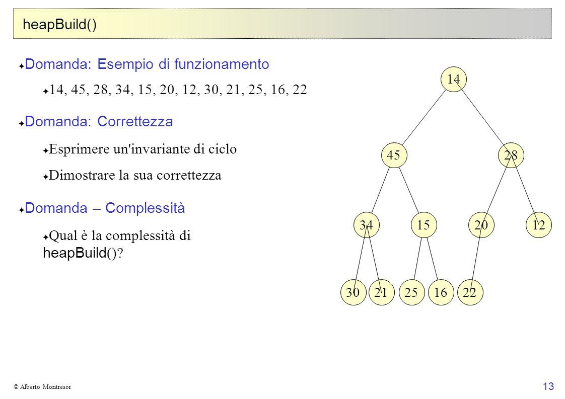 13 © Alberto Montresor heapBuild() Domanda: Esempio di funzionamento 14, 45, 28, 34, 15, 20, 12, 30, 21, 25, 16, 22 Domanda: Correttezza Esprimere un'