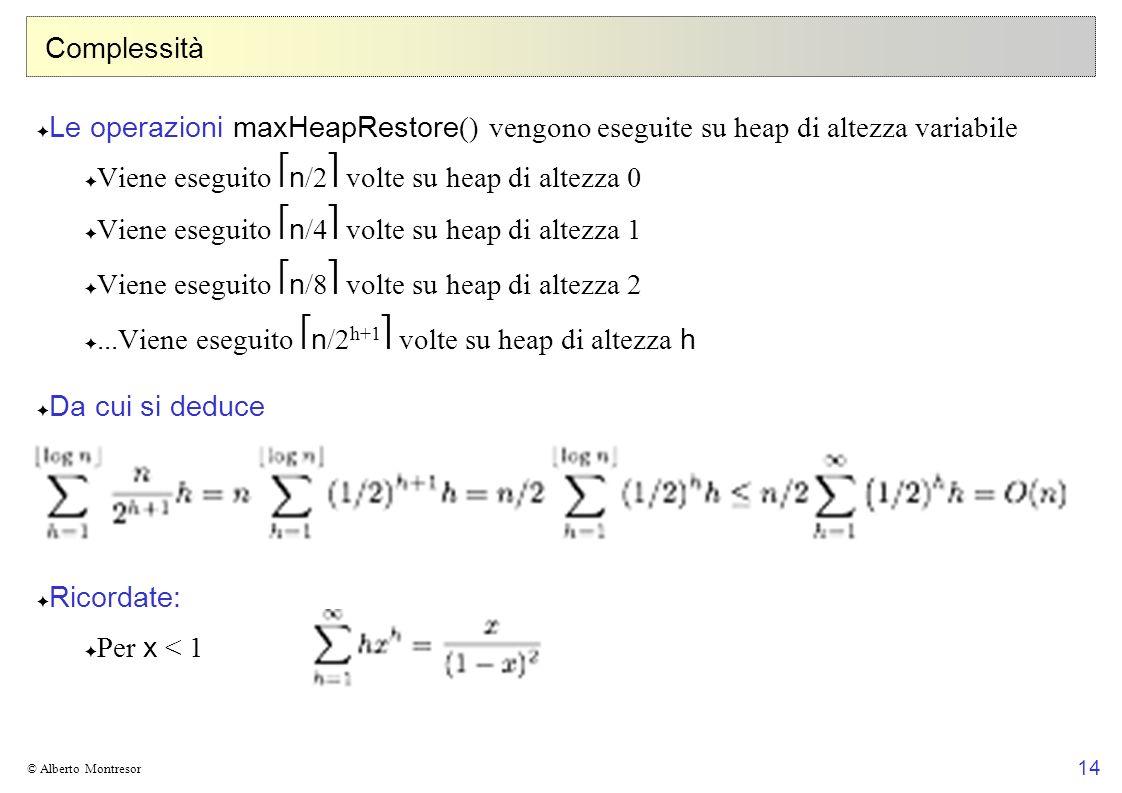 14 © Alberto Montresor Complessità Le operazioni maxHeapRestore () vengono eseguite su heap di altezza variabile Viene eseguito n /2 volte su heap di