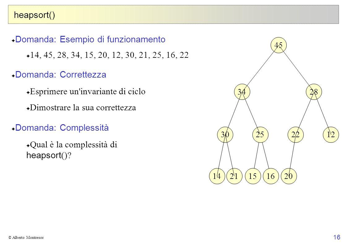16 © Alberto Montresor heapsort() Domanda: Esempio di funzionamento 14, 45, 28, 34, 15, 20, 12, 30, 21, 25, 16, 22 Domanda: Correttezza Esprimere un'i