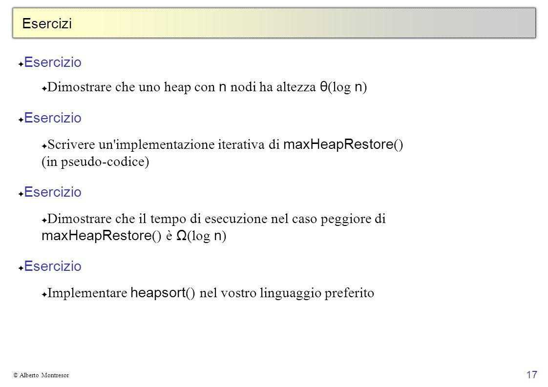 17 © Alberto Montresor Esercizi Esercizio Dimostrare che uno heap con n nodi ha altezza θ (log n ) Esercizio Scrivere un'implementazione iterativa di