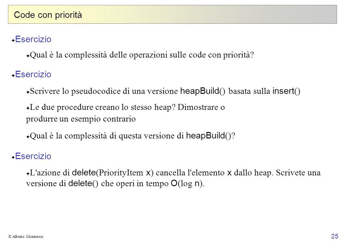 25 © Alberto Montresor Code con priorità Esercizio Qual è la complessità delle operazioni sulle code con priorità? Esercizio Scrivere lo pseudocodice