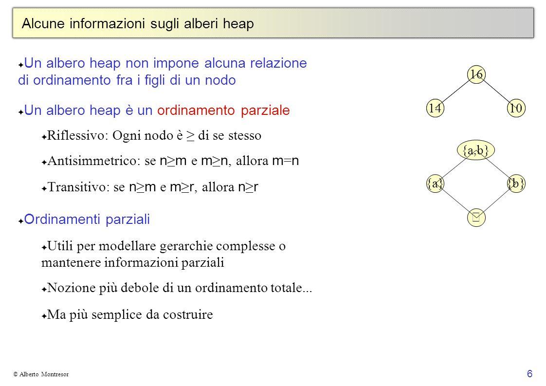 6 © Alberto Montresor Alcune informazioni sugli alberi heap Un albero heap non impone alcuna relazione di ordinamento fra i figli di un nodo Un albero