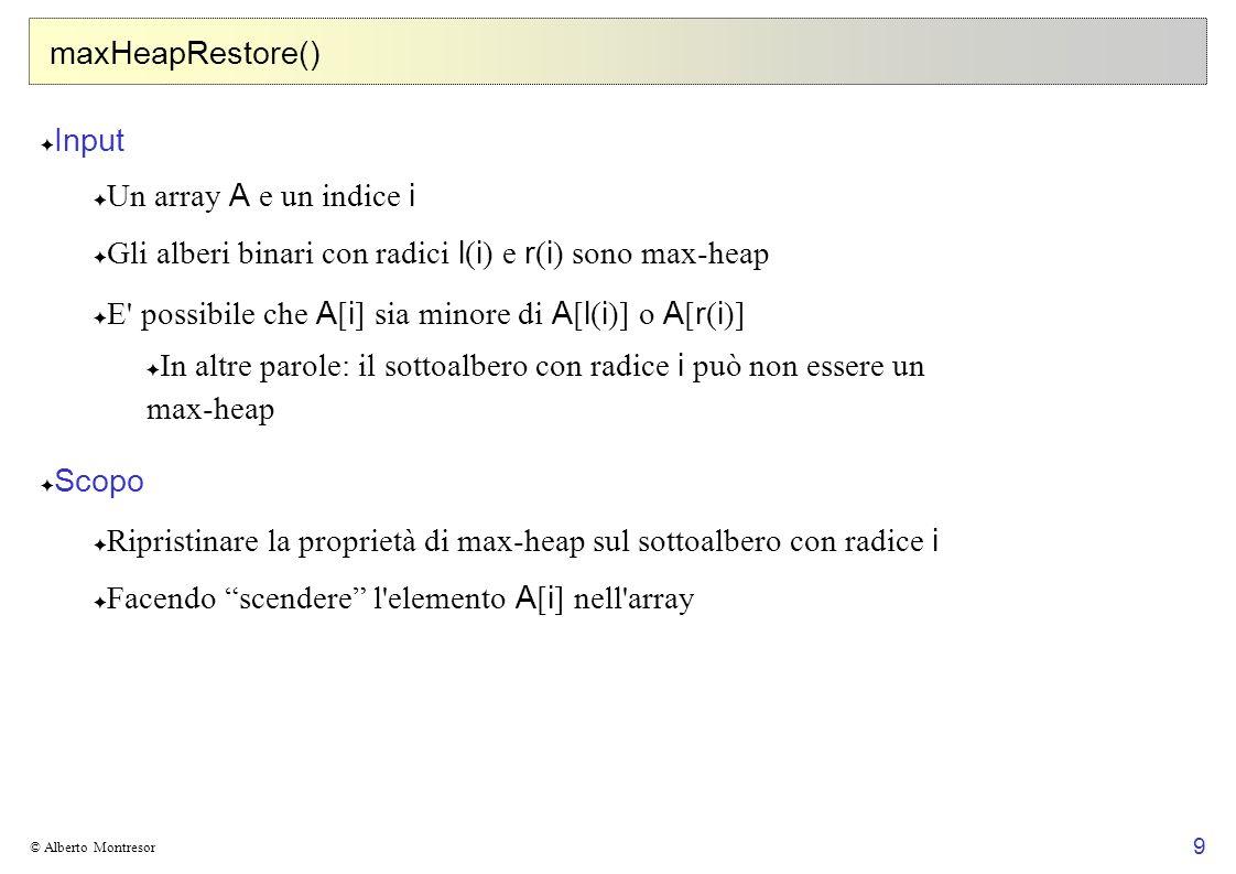 9 © Alberto Montresor maxHeapRestore() Input Un array A e un indice i Gli alberi binari con radici l ( i ) e r ( i ) sono max-heap E' possibile che A