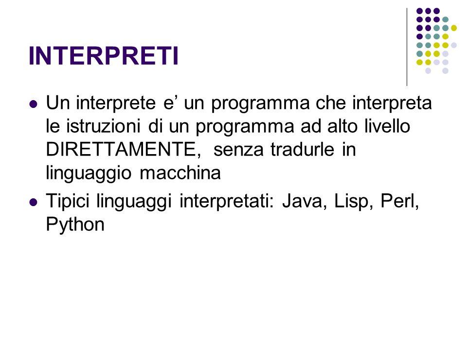 INTERPRETI Un interprete e un programma che interpreta le istruzioni di un programma ad alto livello DIRETTAMENTE, senza tradurle in linguaggio macchi
