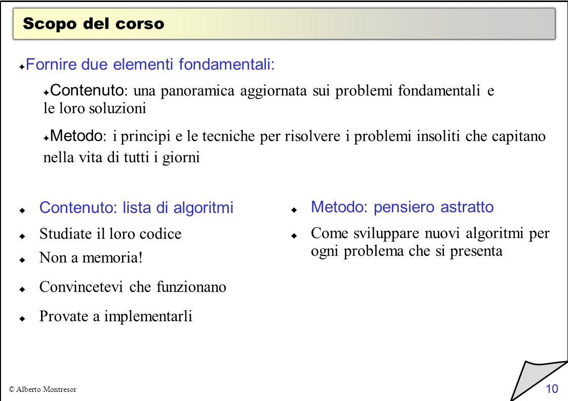 10 © Alberto Montresor 10 Scopo del corso Fornire due elementi fondamentali: Contenuto : una panoramica aggiornata sui problemi fondamentali e le loro