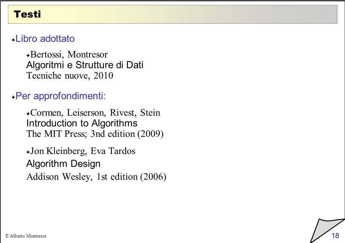 18 © Alberto Montresor 18 Testi Libro adottato Bertossi, Montresor Algoritmi e Strutture di Dati Tecniche nuove, 2010 Per approfondimenti: Cormen, Lei