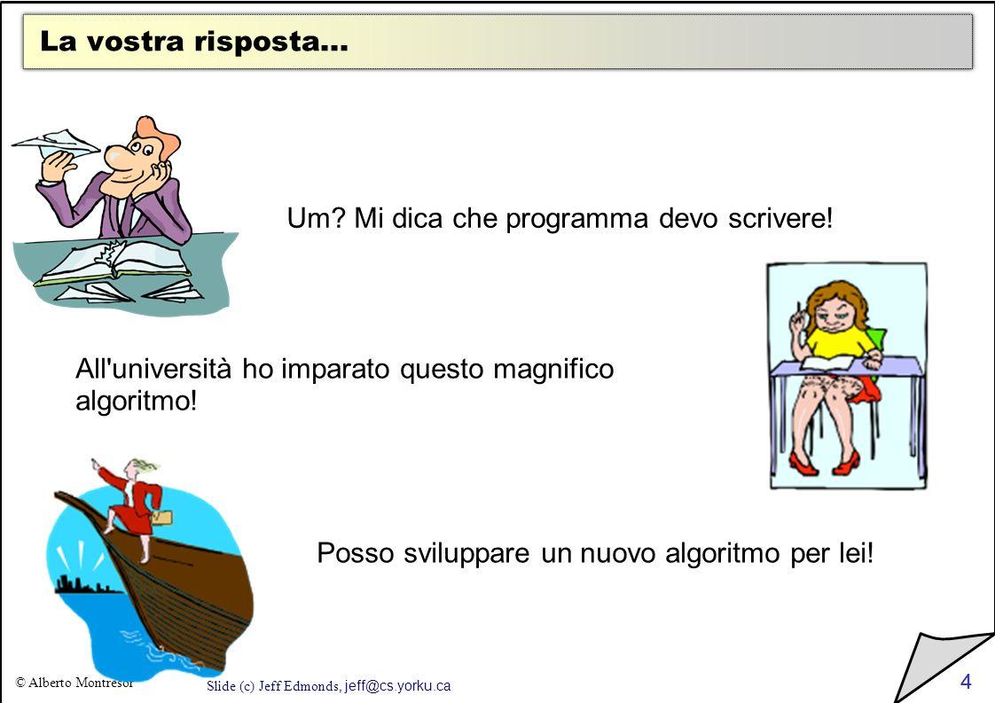 4 © Alberto Montresor 4 La vostra risposta... Um? Mi dica che programma devo scrivere! All'università ho imparato questo magnifico algoritmo! Posso sv