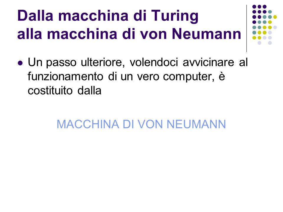 Dalla macchina di Turing alla macchina di von Neumann Un passo ulteriore, volendoci avvicinare al funzionamento di un vero computer, è costituito dall