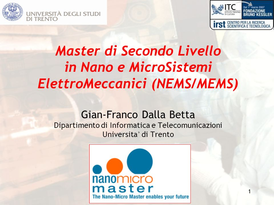 1 Master di Secondo Livello in Nano e MicroSistemi ElettroMeccanici (NEMS/MEMS) Gian-Franco Dalla Betta Dipartimento di Informatica e Telecomunicazion