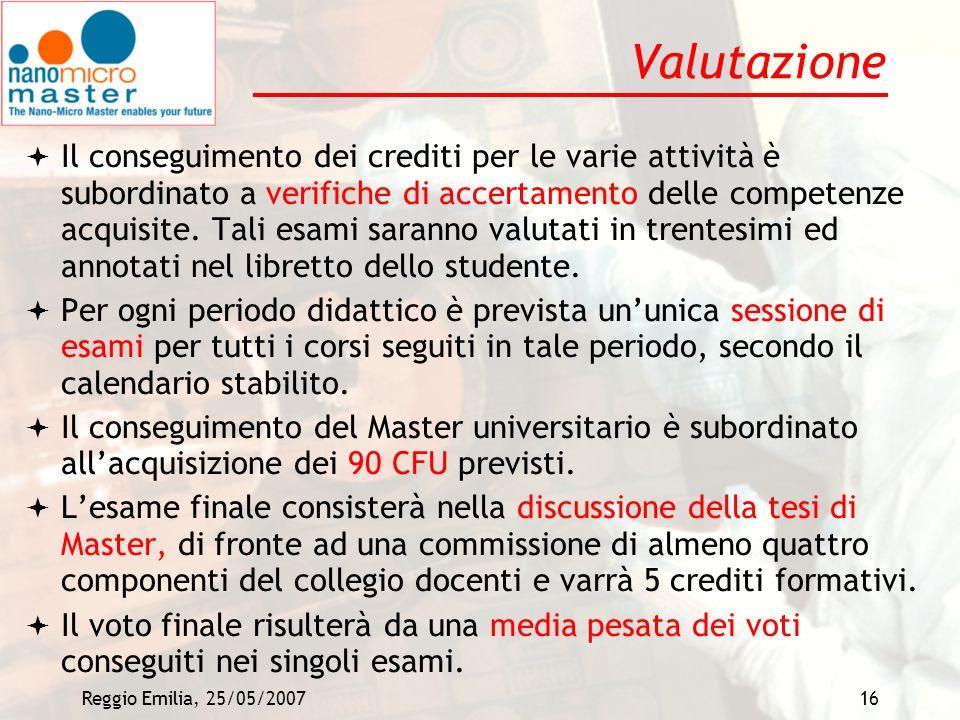 Reggio Emilia, 25/05/200716 Valutazione Il conseguimento dei crediti per le varie attività è subordinato a verifiche di accertamento delle competenze