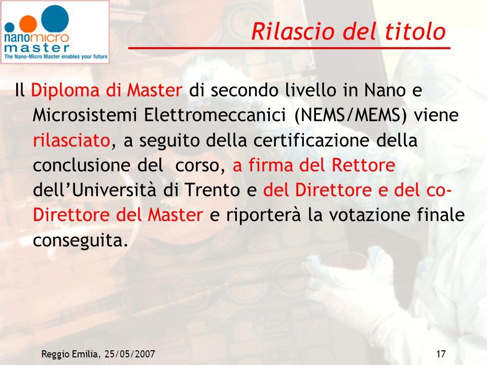 Reggio Emilia, 25/05/200717 Rilascio del titolo Il Diploma di Master di secondo livello in Nano e Microsistemi Elettromeccanici (NEMS/MEMS) viene rila