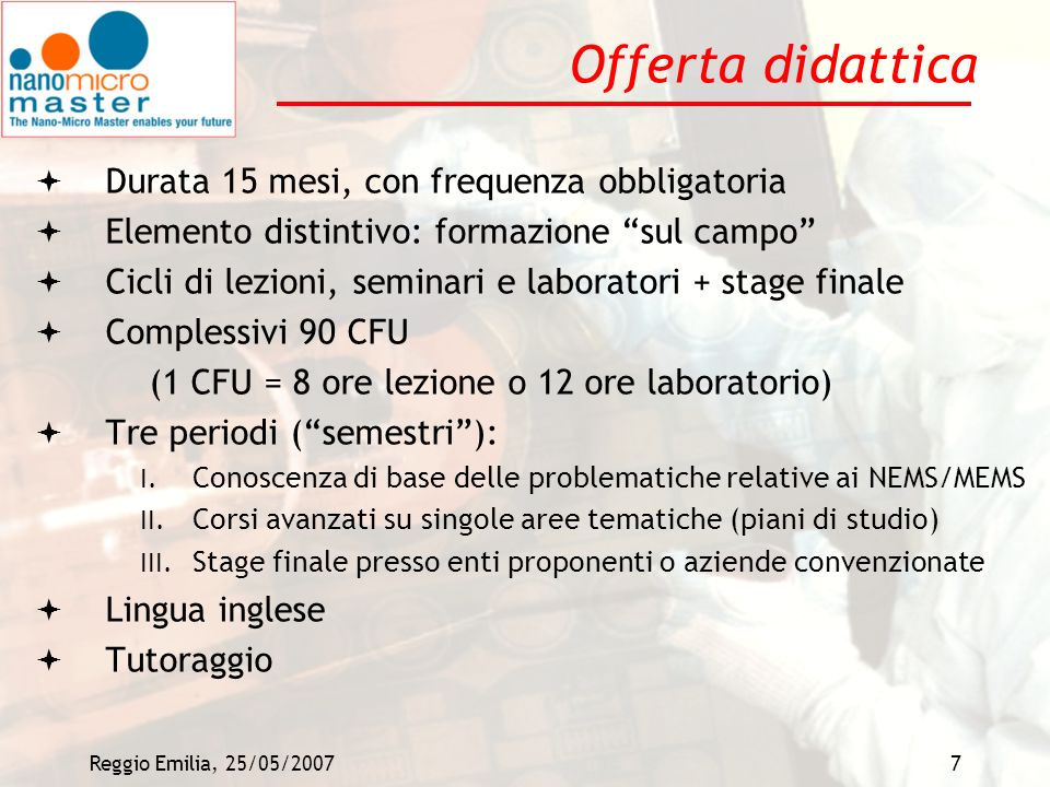 Reggio Emilia, 25/05/20077 Offerta didattica Durata 15 mesi, con frequenza obbligatoria Elemento distintivo: formazione sul campo Cicli di lezioni, se