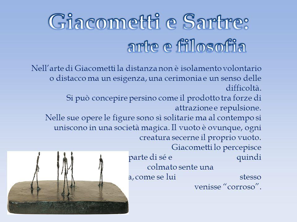 Nellarte di Giacometti la distanza non è isolamento volontario o distacco ma un esigenza, una cerimonia e un senso delle difficoltà. Si può concepire