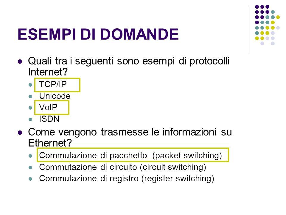 ESEMPI DI DOMANDE Quali tra i seguenti sono esempi di protocolli Internet? TCP/IP Unicode VoIP ISDN Come vengono trasmesse le informazioni su Ethernet