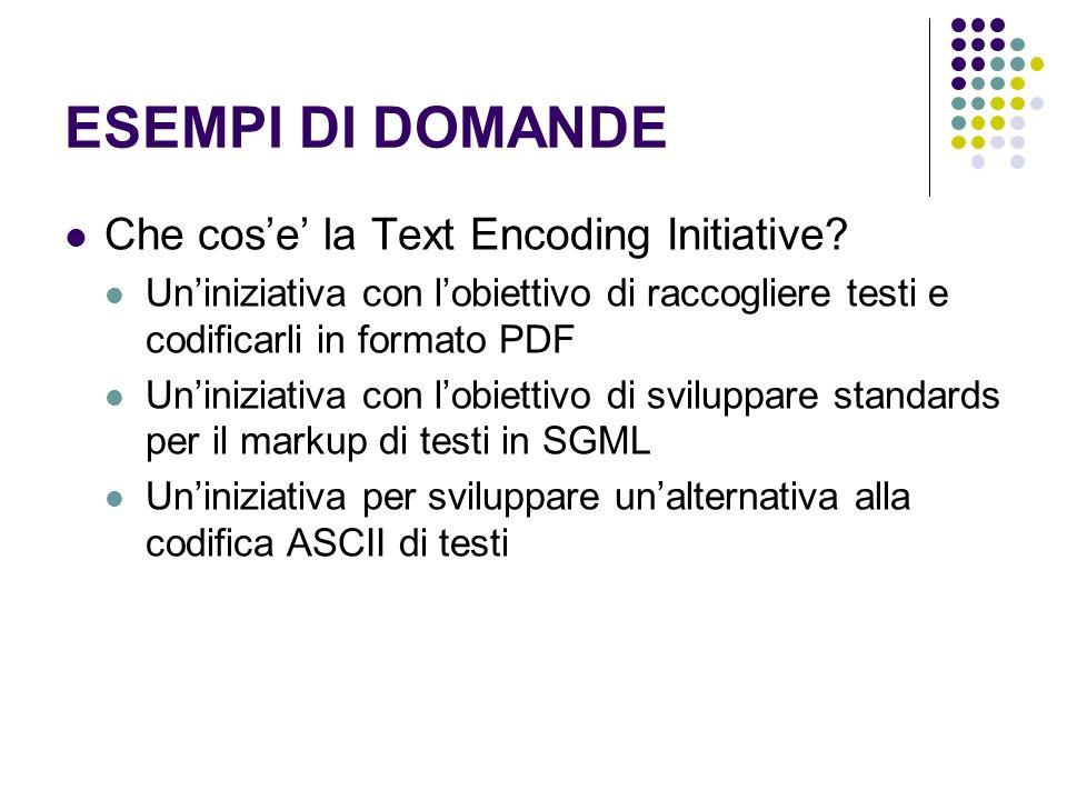 ESEMPI DI DOMANDE Che cose la Text Encoding Initiative? Uniniziativa con lobiettivo di raccogliere testi e codificarli in formato PDF Uniniziativa con
