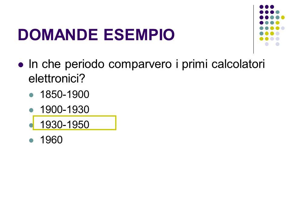 DOMANDE ESEMPIO In che periodo comparvero i primi calcolatori elettronici? 1850-1900 1900-1930 1930-1950 1960