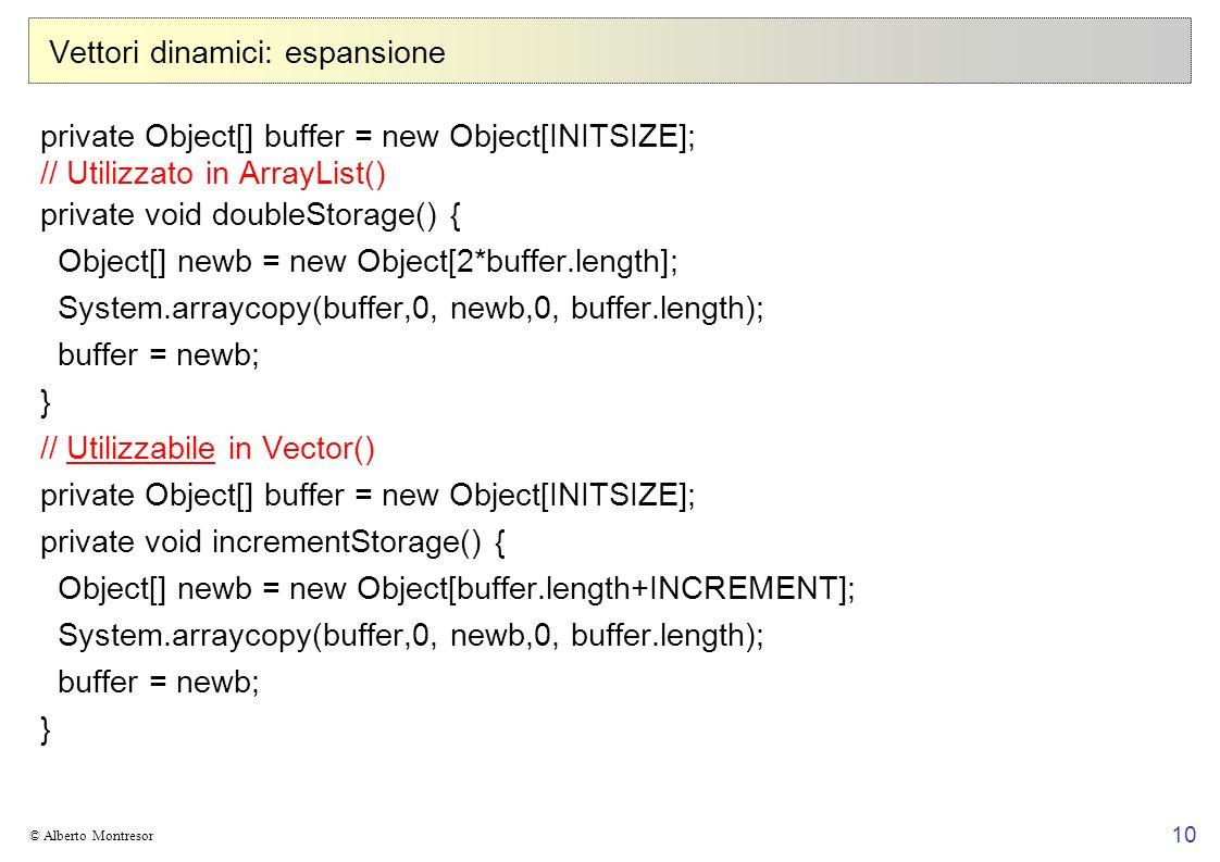 10 © Alberto Montresor Vettori dinamici: espansione private Object[] buffer = new Object[INITSIZE]; // Utilizzato in ArrayList() private void doubleStorage() { Object[] newb = new Object[2*buffer.length]; System.arraycopy(buffer,0, newb,0, buffer.length); buffer = newb; } // Utilizzabile in Vector() private Object[] buffer = new Object[INITSIZE]; private void incrementStorage() { Object[] newb = new Object[buffer.length+INCREMENT]; System.arraycopy(buffer,0, newb,0, buffer.length); buffer = newb; }