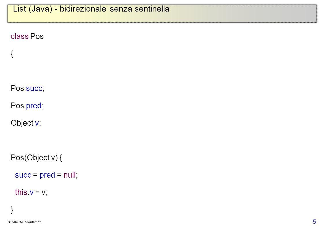 5 © Alberto Montresor List (Java) - bidirezionale senza sentinella class Pos { Pos succ; Pos pred; Object v; Pos(Object v) { succ = pred = null; this.v = v; }