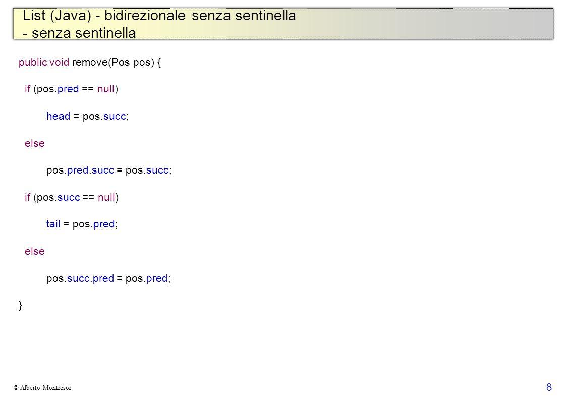 8 © Alberto Montresor List (Java) - bidirezionale senza sentinella - senza sentinella public void remove(Pos pos) { if (pos.pred == null) head = pos.succ; else pos.pred.succ = pos.succ; if (pos.succ == null) tail = pos.pred; else pos.succ.pred = pos.pred; }