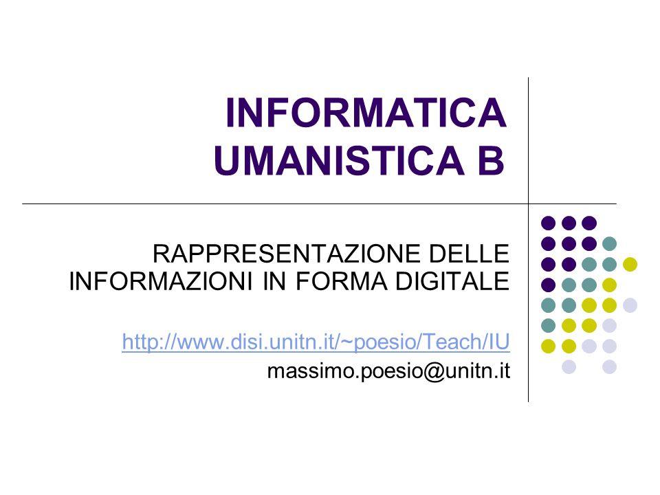 INFORMATICA UMANISTICA B RAPPRESENTAZIONE DELLE INFORMAZIONI IN FORMA DIGITALE http://www.disi.unitn.it/~poesio/Teach/IU massimo.poesio@unitn.it