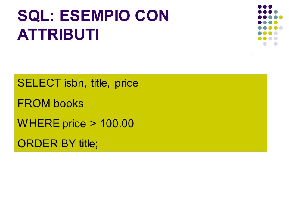 SQL: ESEMPIO CON ATTRIBUTI SELECT isbn, title, price FROM books WHERE price > 100.00 ORDER BY title;