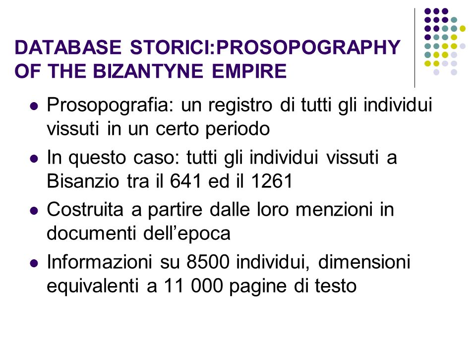 DATABASE STORICI:PROSOPOGRAPHY OF THE BIZANTYNE EMPIRE Prosopografia: un registro di tutti gli individui vissuti in un certo periodo In questo caso: t