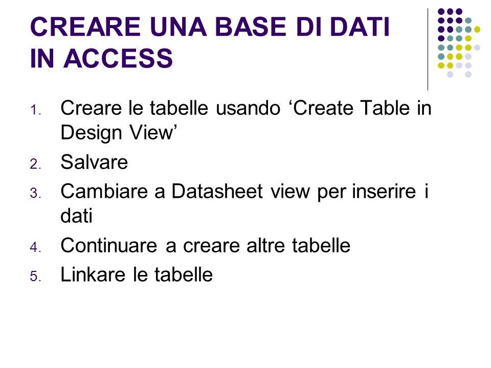 CREARE UNA BASE DI DATI IN ACCESS 1. Creare le tabelle usando Create Table in Design View 2. Salvare 3. Cambiare a Datasheet view per inserire i dati
