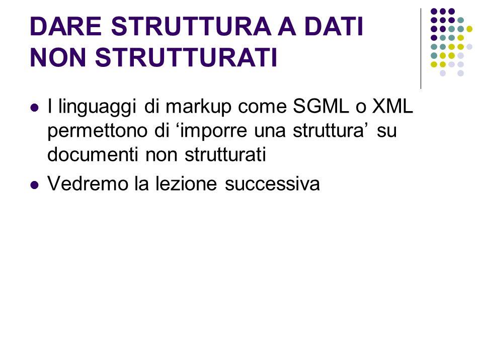 DARE STRUTTURA A DATI NON STRUTTURATI I linguaggi di markup come SGML o XML permettono di imporre una struttura su documenti non strutturati Vedremo l