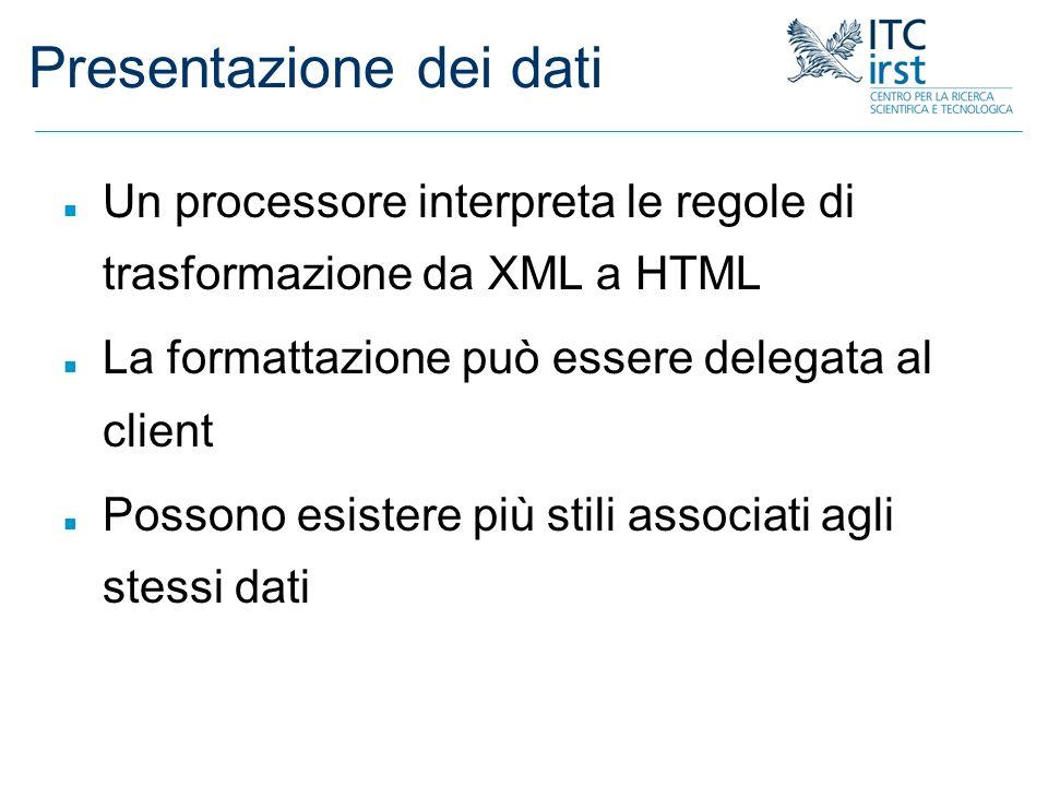 Presentazione dei dati n Un processore interpreta le regole di trasformazione da XML a HTML n La formattazione può essere delegata al client n Possono