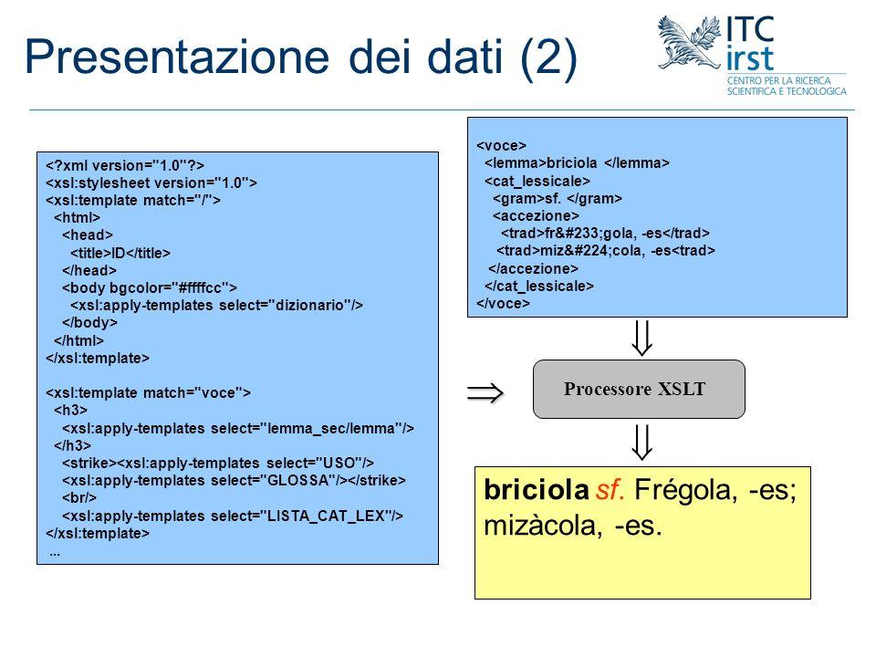 Presentazione dei dati (2) Processore XSLT XSL XML HTML ID... briciola sf. frégola, -es mizàcola, -es briciola sf. Frégola, -es; mizàcola, -