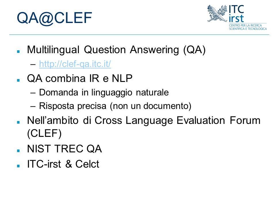 QA@CLEF n Multilingual Question Answering (QA) –http://clef-qa.itc.it/http://clef-qa.itc.it/ n QA combina IR e NLP –Domanda in linguaggio naturale –Ri