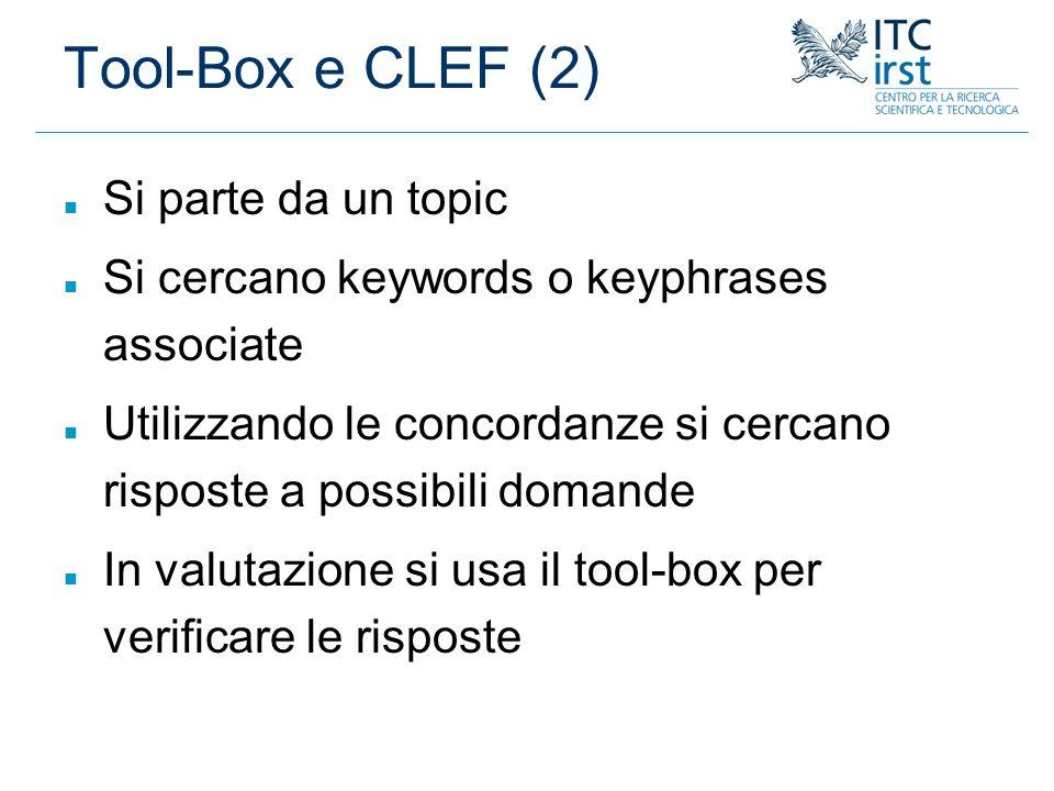 Tool-Box e CLEF (2) n Si parte da un topic n Si cercano keywords o keyphrases associate n Utilizzando le concordanze si cercano risposte a possibili d