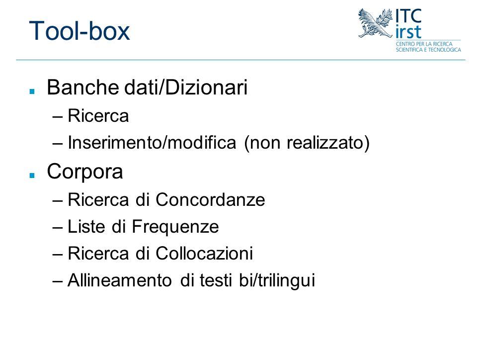 Tool-box n Banche dati/Dizionari –Ricerca –Inserimento/modifica (non realizzato) n Corpora –Ricerca di Concordanze –Liste di Frequenze –Ricerca di Col