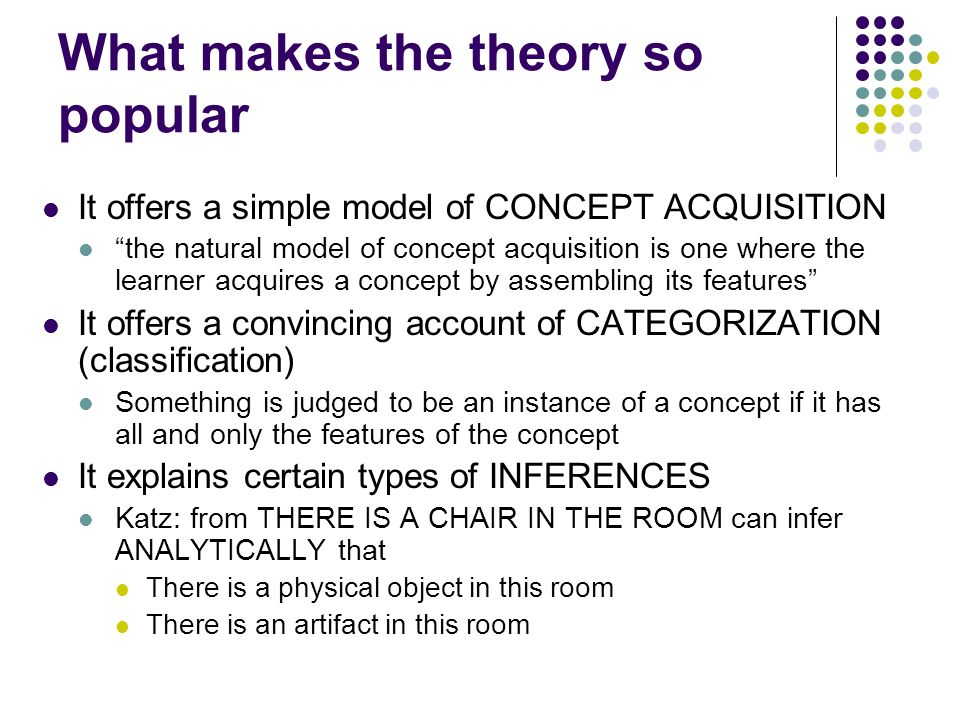 What makes the theory so popular It offers a simple model of CONCEPT ACQUISITION the natural model of concept acquisition is one where the learner acq