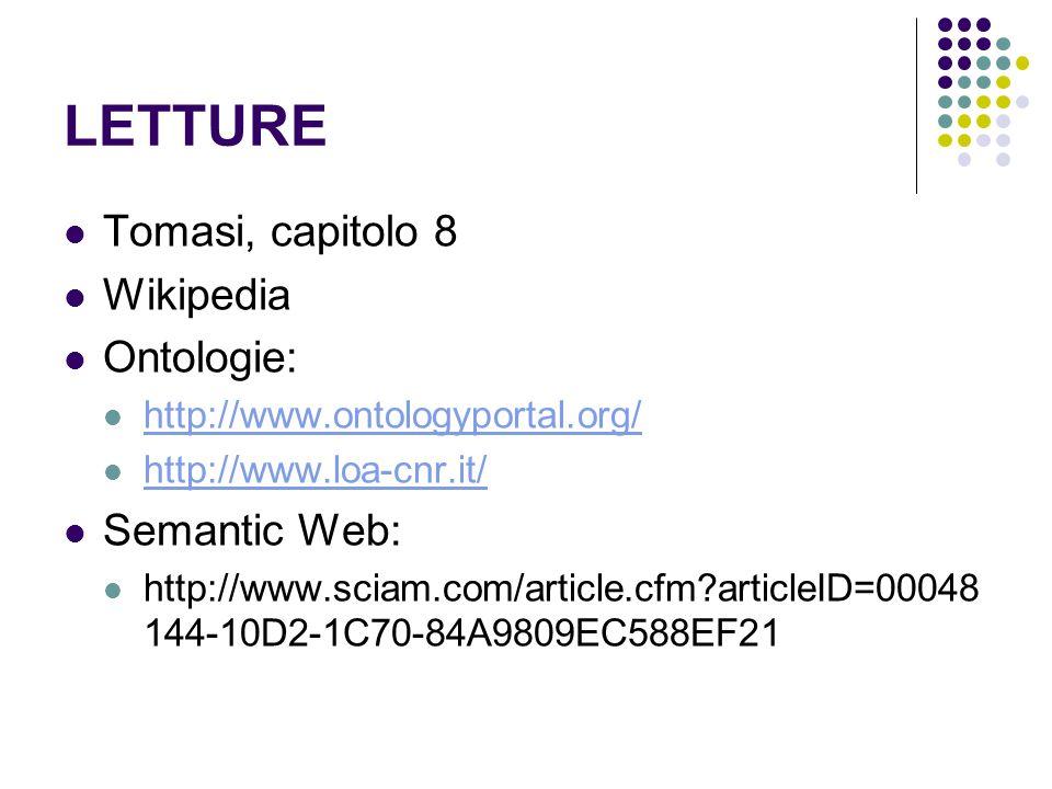 LETTURE Tomasi, capitolo 8 Wikipedia Ontologie: http://www.ontologyportal.org/ http://www.loa-cnr.it/ Semantic Web: http://www.sciam.com/article.cfm?a