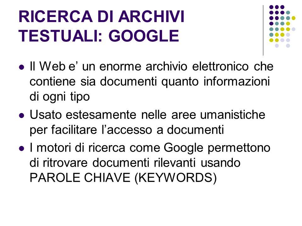RICERCA DI ARCHIVI TESTUALI: GOOGLE Il Web e un enorme archivio elettronico che contiene sia documenti quanto informazioni di ogni tipo Usato estesame