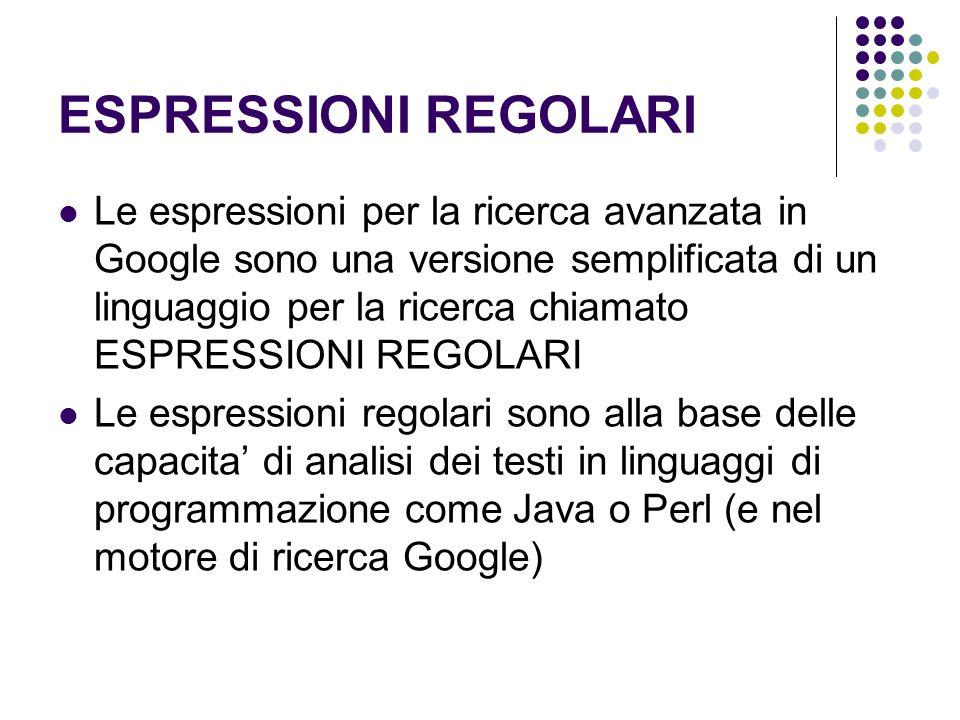 ESPRESSIONI REGOLARI Le espressioni per la ricerca avanzata in Google sono una versione semplificata di un linguaggio per la ricerca chiamato ESPRESSI