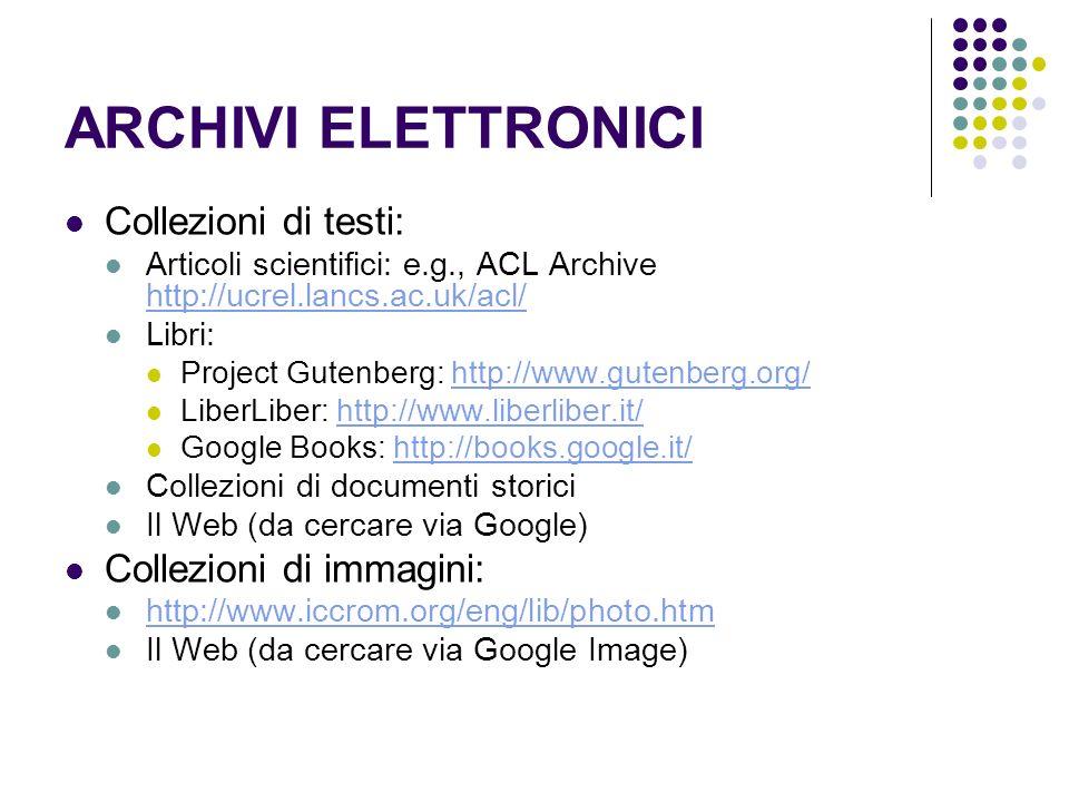 ARCHIVI ELETTRONICI Collezioni di testi: Articoli scientifici: e.g., ACL Archive http://ucrel.lancs.ac.uk/acl/ http://ucrel.lancs.ac.uk/acl/ Libri: Pr