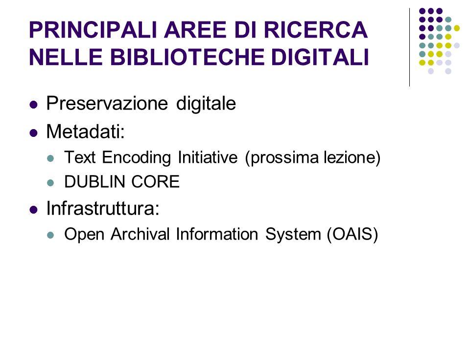 PRINCIPALI AREE DI RICERCA NELLE BIBLIOTECHE DIGITALI Preservazione digitale Metadati: Text Encoding Initiative (prossima lezione) DUBLIN CORE Infrast