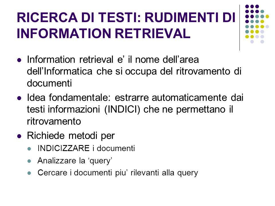 RICERCA DI TESTI: RUDIMENTI DI INFORMATION RETRIEVAL Information retrieval e il nome dellarea dellInformatica che si occupa del ritrovamento di docume