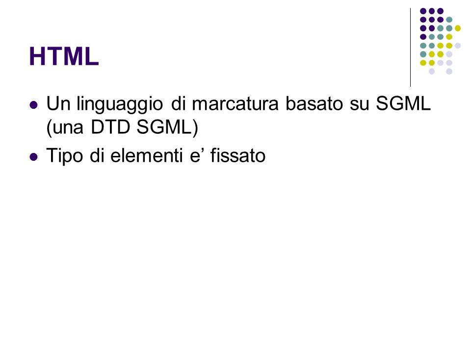 HTML Un linguaggio di marcatura basato su SGML (una DTD SGML) Tipo di elementi e fissato