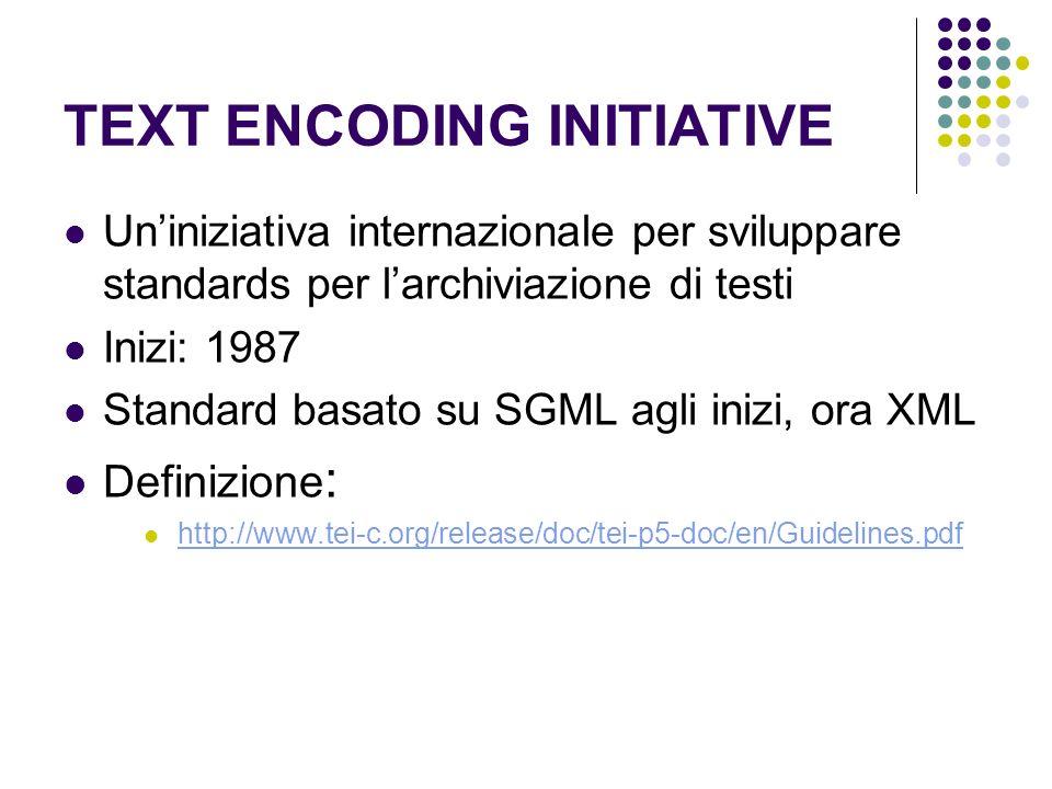 TEXT ENCODING INITIATIVE Uniniziativa internazionale per sviluppare standards per larchiviazione di testi Inizi: 1987 Standard basato su SGML agli inizi, ora XML Definizione : http://www.tei-c.org/release/doc/tei-p5-doc/en/Guidelines.pdf