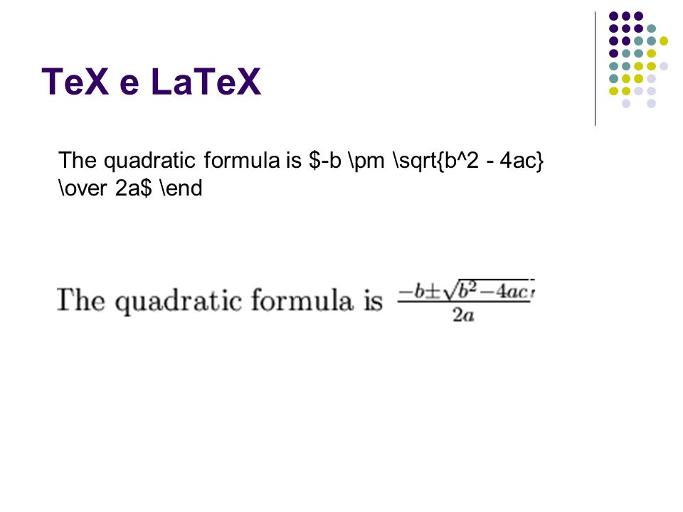 TeX e LaTeX The quadratic formula is $-b \pm \sqrt{b^2 - 4ac} \over 2a$ \end
