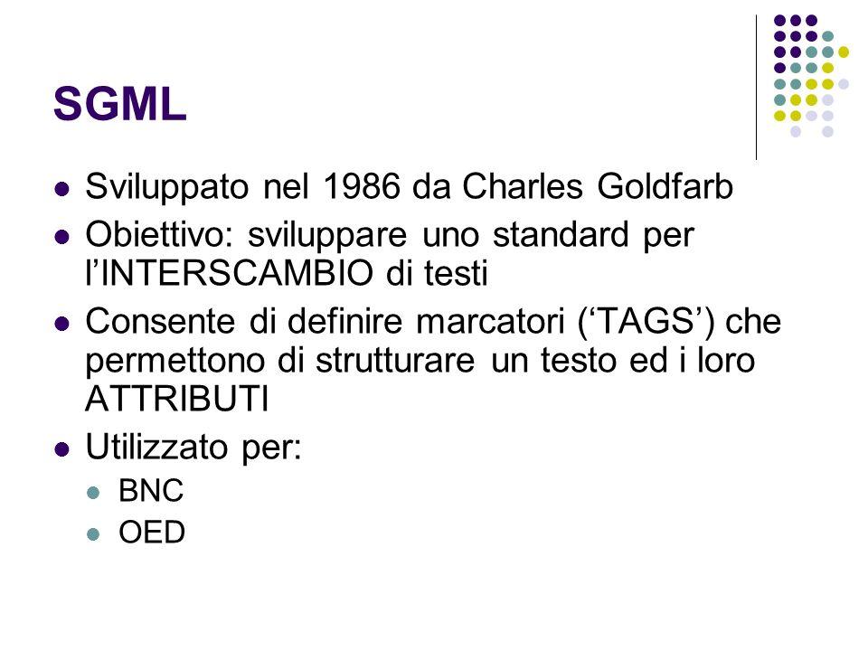 SGML Sviluppato nel 1986 da Charles Goldfarb Obiettivo: sviluppare uno standard per lINTERSCAMBIO di testi Consente di definire marcatori (TAGS) che permettono di strutturare un testo ed i loro ATTRIBUTI Utilizzato per: BNC OED