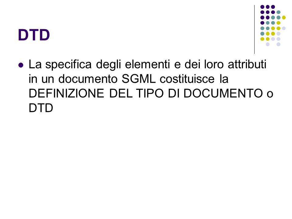 DTD La specifica degli elementi e dei loro attributi in un documento SGML costituisce la DEFINIZIONE DEL TIPO DI DOCUMENTO o DTD