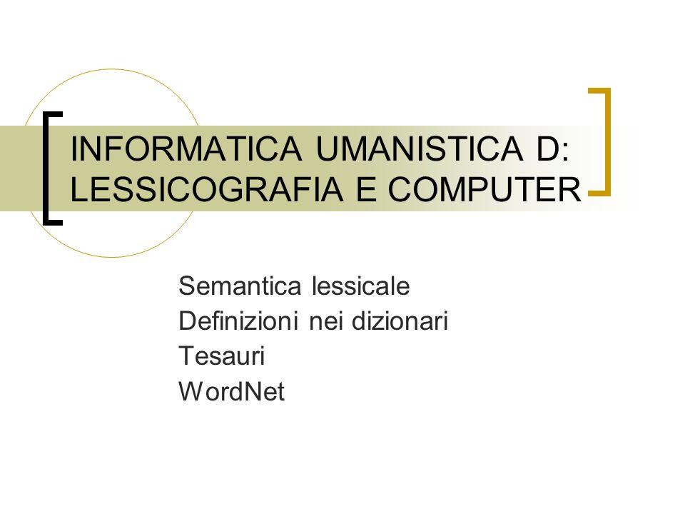 INFORMATICA UMANISTICA D: LESSICOGRAFIA E COMPUTER Semantica lessicale Definizioni nei dizionari Tesauri WordNet