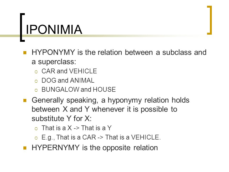 IPONIMIA HYPONYMY is the relation between a subclass and a superclass: CAR and VEHICLE DOG and ANIMAL BUNGALOW and HOUSE Generally speaking, a hyponym