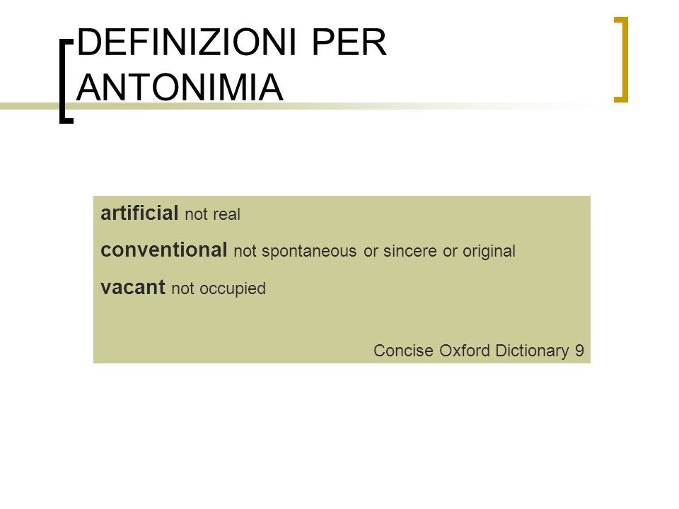 DEFINIZIONI PER ANTONIMIA artificial not real conventional not spontaneous or sincere or original vacant not occupied Concise Oxford Dictionary 9